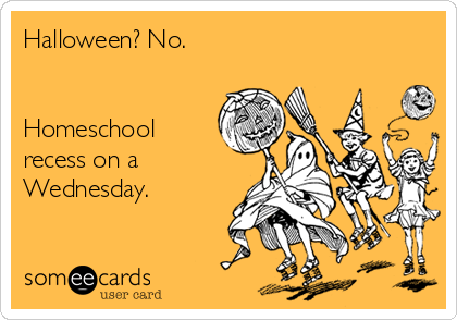 Halloween? No.    Homeschool  recess on a Wednesday.