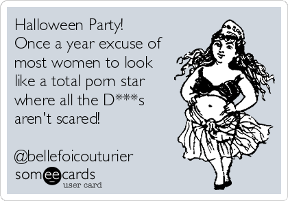 Halloween Party! Once a year excuse of most women to look like a total porn star where all the D***s aren't scared!  @bellefoicouturier