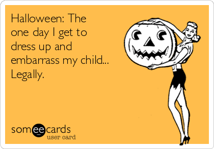 Halloween: The one day I get to dress up and embarrass my child... Legally.
