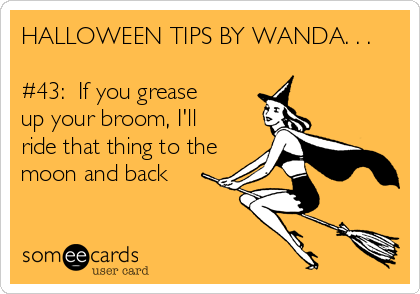 HALLOWEEN TIPS BY WANDA. . .  #43:  If you grease up your broom, I'll ride that thing to the moon and back