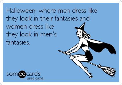 Halloween: where men dress like they look in their fantasies and women dress like they look in men's fantasies.