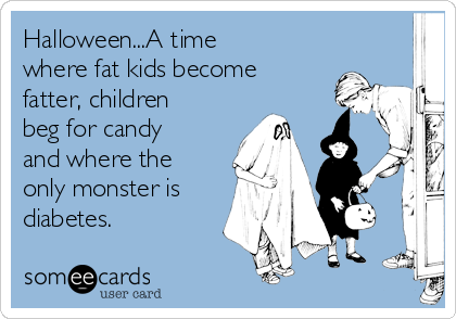 Halloween...A time where fat kids become fatter, children beg for candy and where the only monster is diabetes.