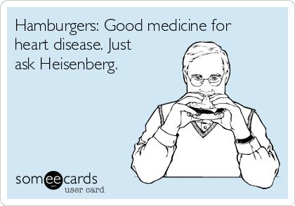 Hamburgers: Good medicine for heart disease. Just ask Heisenberg.