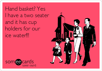 Hand basket? Yes I have a two seater and it has cup holders for our ice water!!!