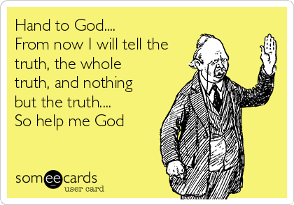 Hand to God.... From now I will tell the truth, the whole truth, and nothing but the truth.... So help me God