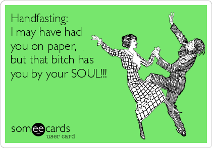 Handfasting: I may have had you on paper, but that bitch has  you by your SOUL!!!