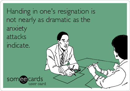 Handing in one's resignation is not nearly as dramatic as the anxiety attacks indicate.