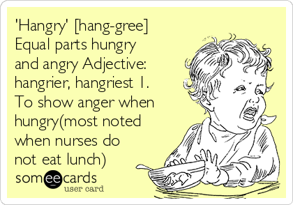 'Hangry' [hang-gree] Equal parts hungry and angry Adjective: hangrier, hangriest 1. To show anger when hungry(most noted when nurses do not eat lunch)