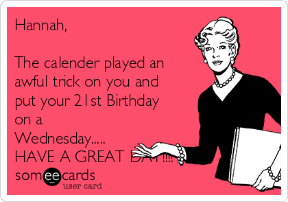 Hannah,  The calender played an awful trick on you and put your 21st Birthday on a Wednesday..... HAVE A GREAT DAY!!!!