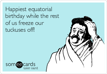 Happiest equatorial birthday while the rest of us freeze our tuckuses off!