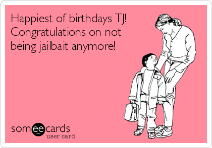 Happiest of birthdays TJ!  Congratulations on not being jailbait anymore!