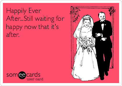 Happily Ever After...Still waiting for happy now that it's after.