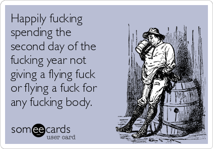 Happily fucking spending the second day of the fucking year not giving a flying fuck or flying a fuck for any fucking body.