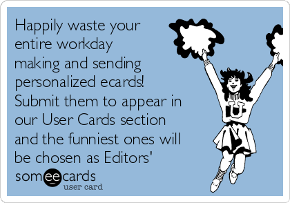 Happily waste your entire workday making and sending personalized ecards! Submit them to appear in our User Cards section and the funniest ones will be chosen as Editors'