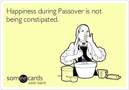 Happiness during Passover is not being constipated.