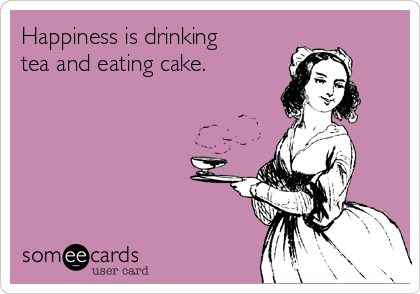 Happiness is drinking tea and eating cake.