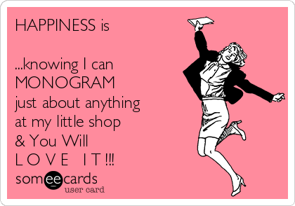 HAPPINESS is  ...knowing I can MONOGRAM just about anything at my little shop  & You Will  L O V E   I T !!!