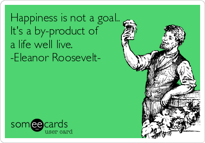 Happiness is not a goal.. It's a by-product of a life well live. -Eleanor Roosevelt-