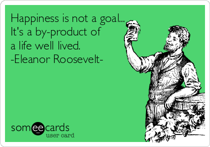 Happiness is not a goal... It's a by-product of a life well lived. -Eleanor Roosevelt-