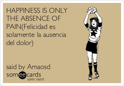 HAPPINESS IS ONLY THE ABSENCE OF PAIN(Felicidad es solamente la ausencia del dolor)   said by Amaosd