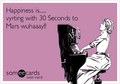 Happiness is...... vyrting with 30 Seconds to Mars wuhaaay!!