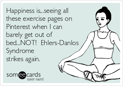 Happiness is...seeing all these exercise pages on Pinterest when I can barely get out of bed...NOT!  Ehlers-Danlos Syndrome strikes again.