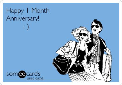 Happy 1 Month Anniversary!          : )