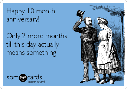 Happy 10 month anniversary!  Only 2 more months till this day actually means something