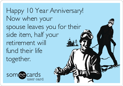 Happy 10 Year Anniversary! Now when your spouse leaves you for their side item, half your retirement will fund their life together.