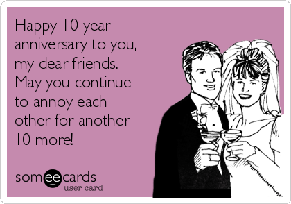 Happy 10 year anniversary to you, my dear friends.  May you continue to annoy each other for another 10 more!