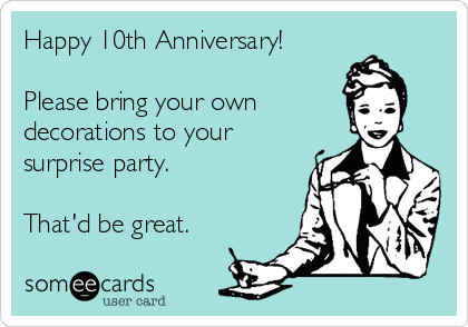 Happy 10th Anniversary!  Please bring your own decorations to your surprise party.  That'd be great.