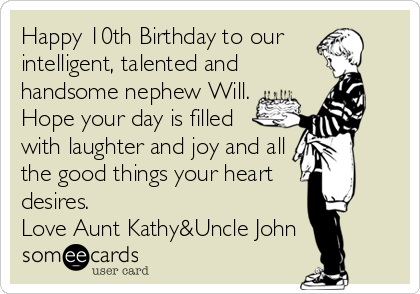 Happy 10th Birthday to our  intelligent, talented and handsome nephew Will. Hope your day is filled with laughter and joy and all the good things your heart desires. Love Aunt Kathy&Uncle John