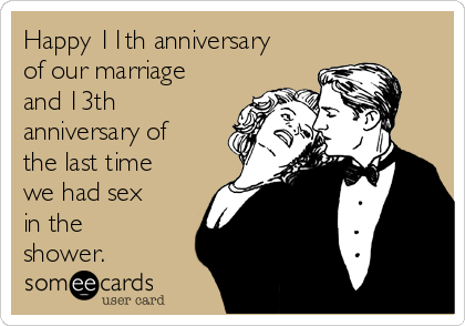 Happy 11th anniversary of our marriage and 13th anniversary of the last time we had sex in the shower.