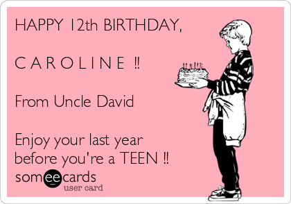 HAPPY 12th BIRTHDAY C A R O L I N E From Uncle David Enjoy Your Last Year Before You