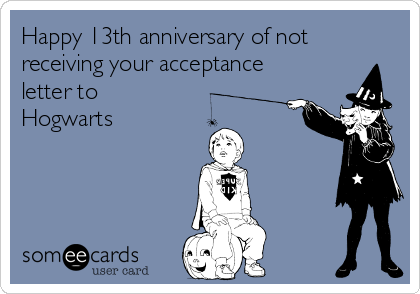 Happy 13th anniversary of not receiving your acceptance letter to Hogwarts