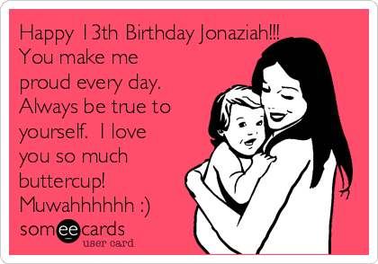 Happy 13th Birthday Jonaziah!!! You make me proud every day.  Always be true to yourself.  I love you so much buttercup!  Muwahhhhhh :)
