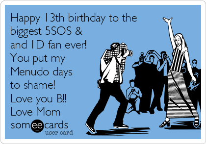 Happy 13th birthday to the biggest 5SOS & and 1D fan ever! You put my Menudo days to shame! Love you B!!   Love Mom