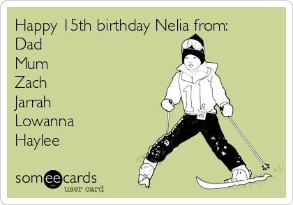 Happy 15th birthday Nelia from: Dad Mum Zach Jarrah Lowanna Haylee