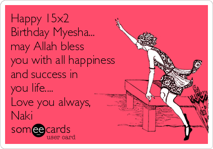 Happy 15x2 Birthday Myesha... may Allah bless you with all happiness and success in you life.... Love you always, Naki