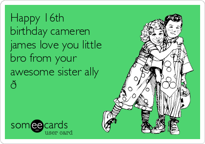 Happy 16th Birthday Cameren James Love You Little Bro From Your Awesome Sister Ally