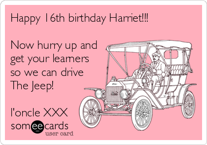Happy 16th birthday Harriet!!!  Now hurry up and get your learners so we can drive The Jeep!  l'oncle XXX