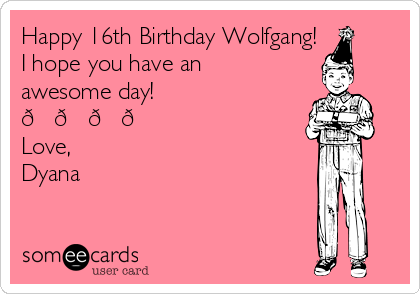 Happy 16th Birthday Wolfgang! I hope you have an awesome day!