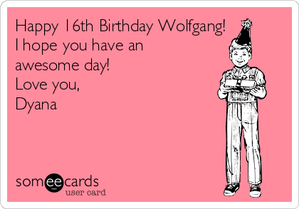Happy 16th Birthday Wolfgang! I hope you have an awesome day! Love you, Dyana