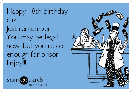 Happy 18th birthday cuz! Just remember: You may be legal now, but you're old enough for prison. Enjoy!!!
