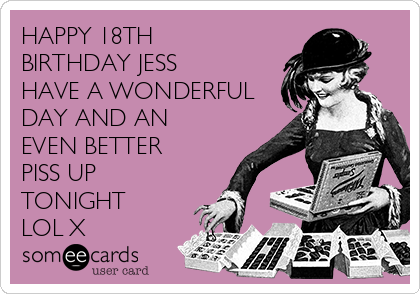HAPPY 18TH BIRTHDAY JESS HAVE A WONDERFUL DAY AND AN EVEN BETTER PISS UP TONIGHT LOL X