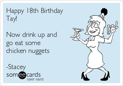 Happy 18th Birthday Tay!  Now drink up and go eat some chicken nuggets  -Stacey