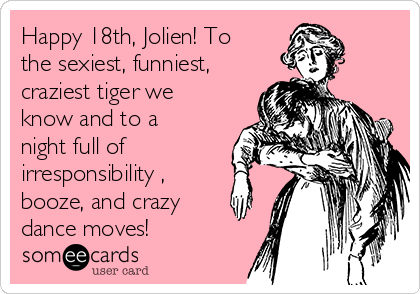Happy 18th, Jolien! To the sexiest, funniest, craziest tiger we know and to a night full of irresponsibility , booze, and crazy dance moves!