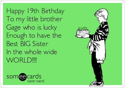 Happy 19th Birthday To my little brother  Gage who is lucky Enough to have the Best BIG Sister In the whole wide WORLD!!!!