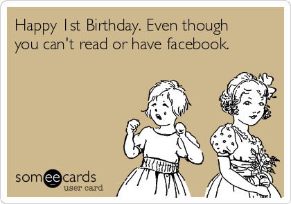 Happy 1st Birthday Even Though You Cant Read Or Have Facebook