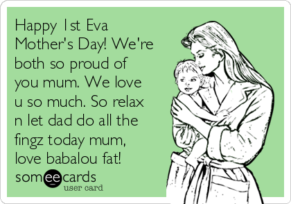 Happy 1st Eva Mother's Day! We're both so proud of you mum. We love u so much. So relax n let dad do all the fingz today mum, love babalou fat!